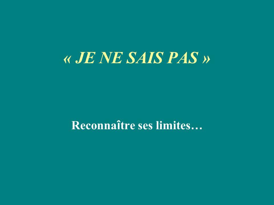 « JE NE SAIS PAS » Reconna î tre ses limites …