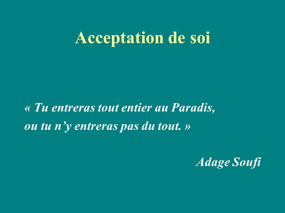 Acceptation de soi « Tu entreras tout entier au Paradis, ou tu ny entreras pas du tout. » Adage Soufi