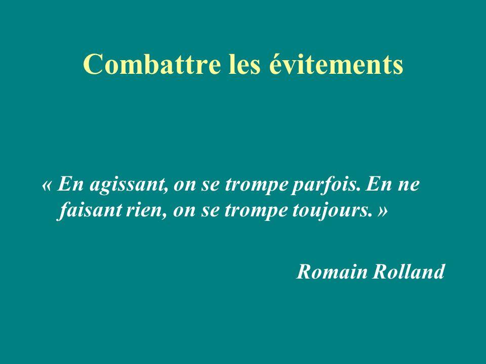 Combattre les évitements « En agissant, on se trompe parfois. En ne faisant rien, on se trompe toujours. » Romain Rolland