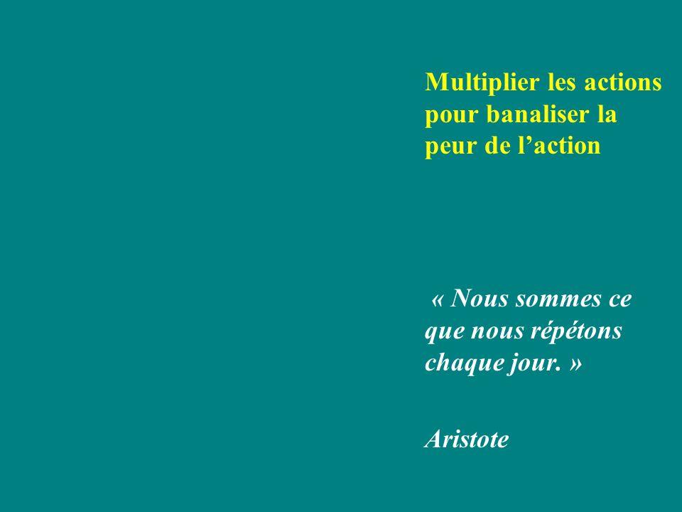 Multiplier les actions pour banaliser la peur de laction « Nous sommes ce que nous répétons chaque jour. » Aristote