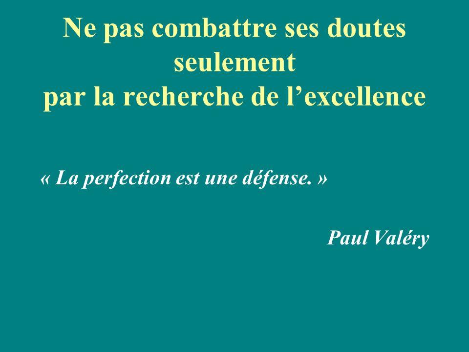 Ne pas combattre ses doutes seulement par la recherche de lexcellence « La perfection est une défense. » Paul Valéry
