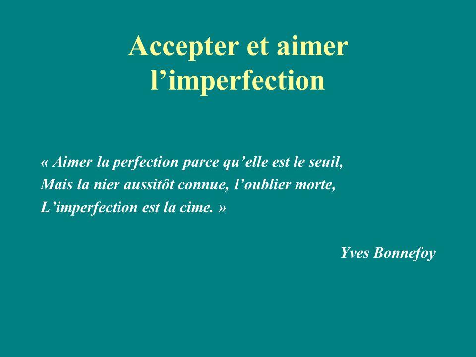 Accepter et aimer limperfection « Aimer la perfection parce quelle est le seuil, Mais la nier aussitôt connue, loublier morte, Limperfection est la ci