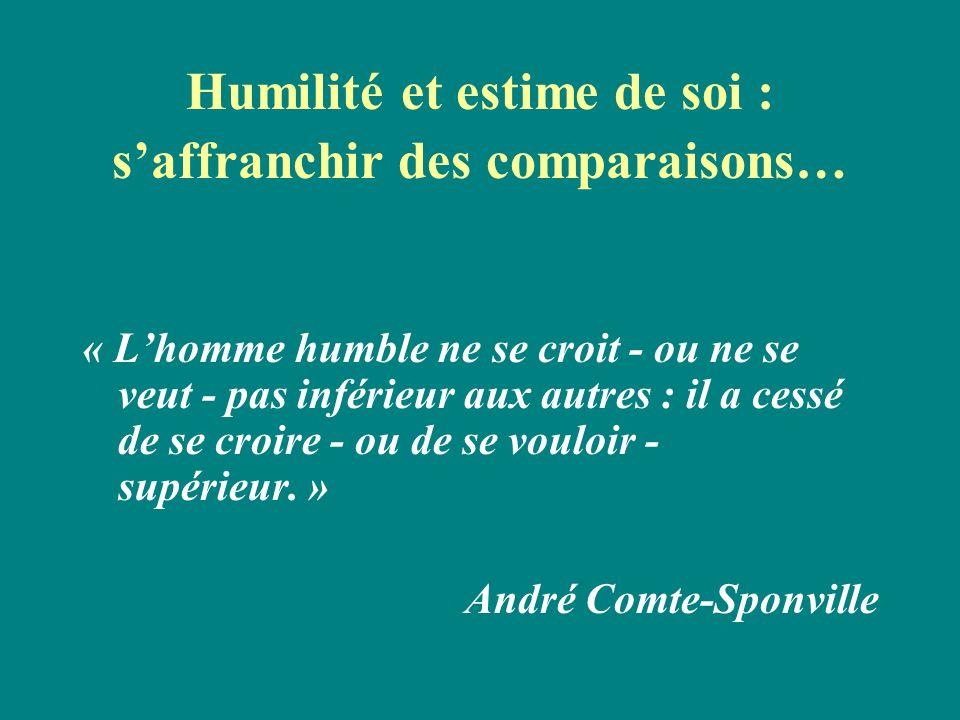 Humilité et estime de soi : saffranchir des comparaisons… « Lhomme humble ne se croit - ou ne se veut - pas inférieur aux autres : il a cessé de se cr