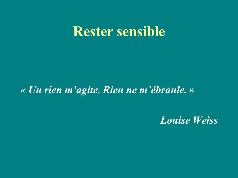 Rester sensible « Un rien magite. Rien ne mébranle. » Louise Weiss