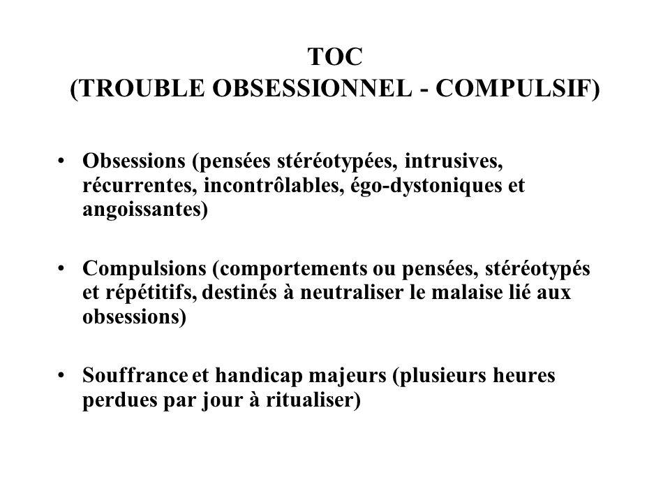 TOC (TROUBLE OBSESSIONNEL - COMPULSIF) Obsessions (pensées stéréotypées, intrusives, récurrentes, incontrôlables, égo-dystoniques et angoissantes) Com