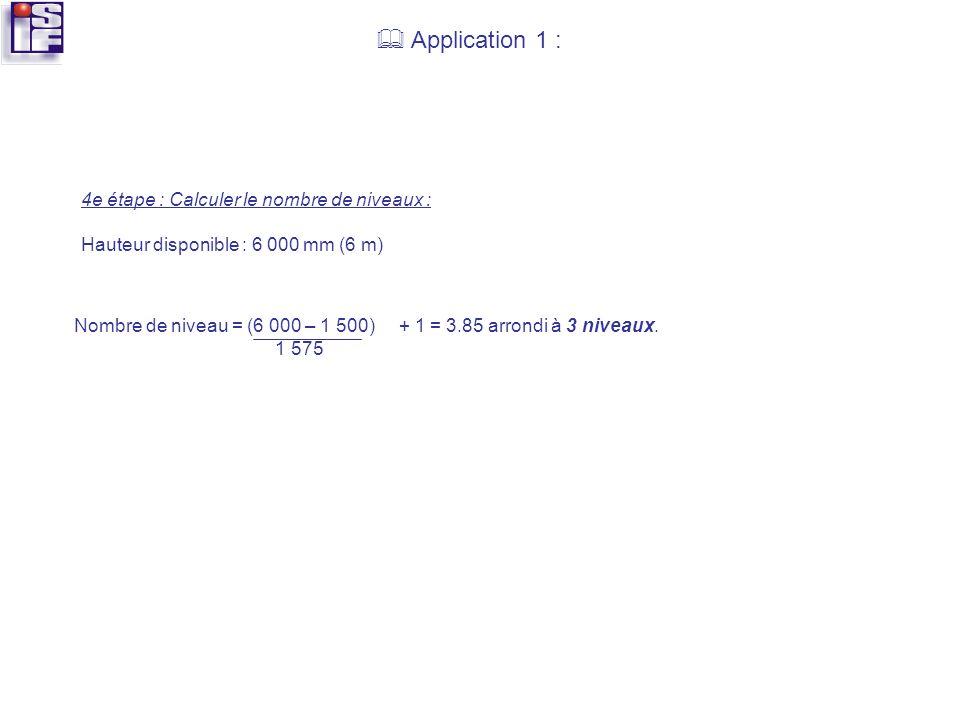Application 1 : 4e étape : Calculer le nombre de niveaux : Hauteur disponible : 6 000 mm (6 m) Nombre de niveau = (6 000 – 1 500) + 1 = 3.85 arrondi à