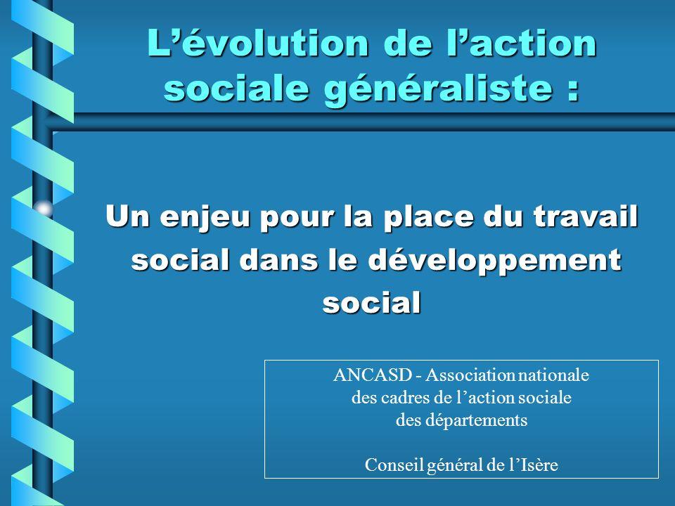 Lévolution de laction sociale généraliste : Un enjeu pour la place du travail social dans le développement social dans le développementsocial ANCASD - Association nationale des cadres de laction sociale des départements Conseil général de lIsère