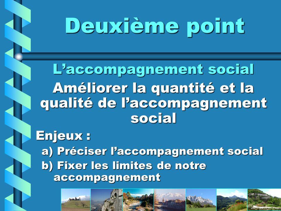 Deuxième point Laccompagnement social Améliorer la quantité et la qualité de laccompagnement social Enjeux : a) Préciser laccompagnement social b) Fixer les limites de notre accompagnement
