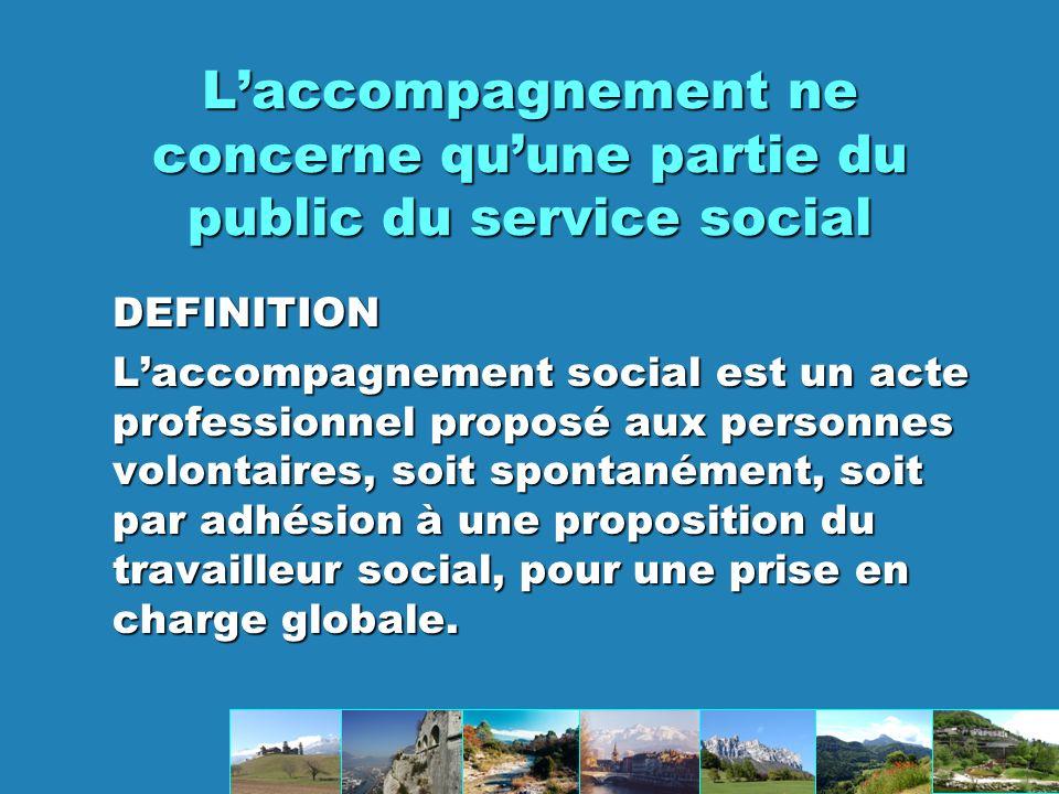 Laccompagnement ne concerne quune partie du public du service social DEFINITION Laccompagnement social est un acte professionnel proposé aux personnes volontaires, soit spontanément, soit par adhésion à une proposition du travailleur social, pour une prise en charge globale.