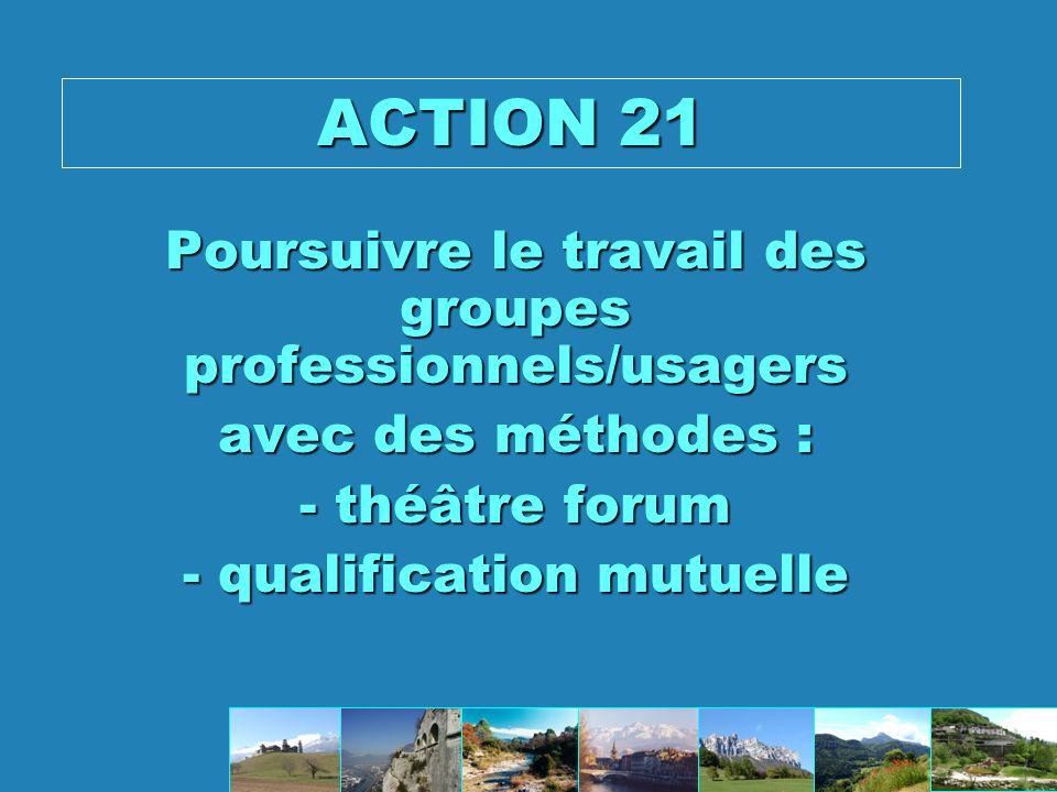 ACTION 21 Poursuivre le travail des groupes professionnels/usagers avec des méthodes : - théâtre forum - qualification mutuelle