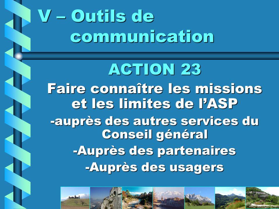 V – Outils de communication ACTION 23 Faire connaître les missions et les limites de lASP -auprès des autres services du Conseil général -Auprès des partenaires -Auprès des usagers