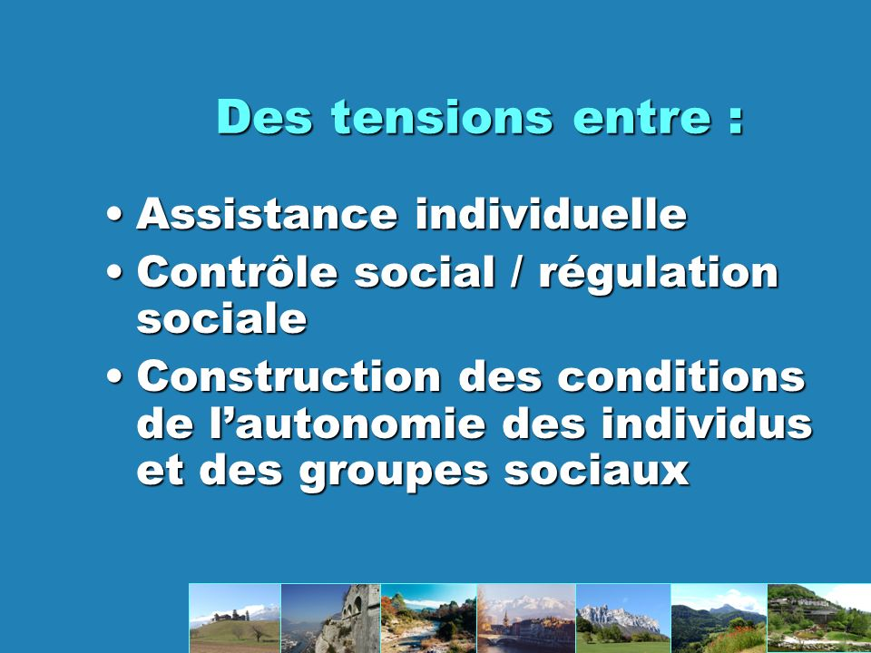 Des tensions entre : AssistanceAssistance individuelle ContrôleContrôle social / régulation sociale ConstructionConstruction des conditions de lautonomie des individus et des groupes sociaux