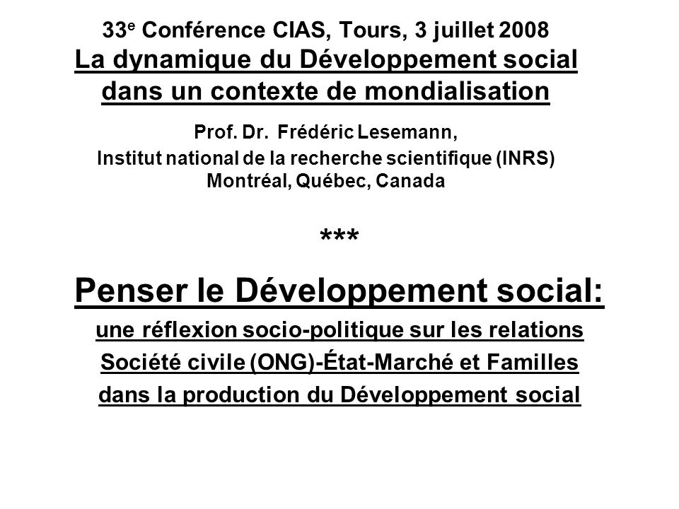 33 e Conférence CIAS, Tours, 3 juillet 2008 La dynamique du Développement social dans un contexte de mondialisation Prof. Dr. Frédéric Lesemann, Insti