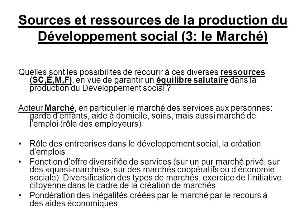 Sources et ressources de la production du Développement social (3: le Marché) Quelles sont les possibilités de recourir à ces diverses ressources (SC,É,M,F), en vue de garantir un équilibre salutaire dans la production du Développement social .
