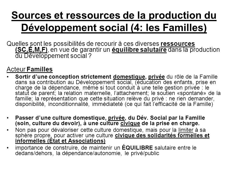 Sources et ressources de la production du Développement social (4: les Familles) Quelles sont les possibilités de recourir à ces diverses ressources (SC,É,M,F), en vue de garantir un équilibre salutaire dans la production du Développement social .