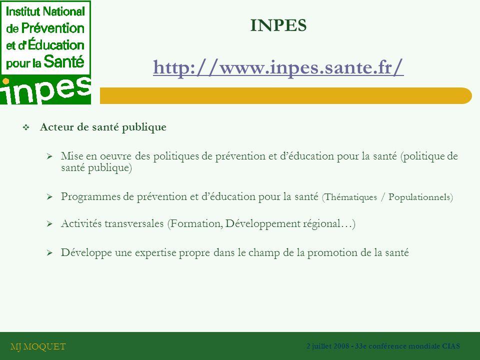 MJ MOQUET 2 juillet 2008 - 33e conférence mondiale CIAS INPES http://www.inpes.sante.fr/ http://www.inpes.sante.fr/ Acteur de santé publique Mise en oeuvre des politiques de prévention et déducation pour la santé (politique de santé publique) Programmes de prévention et déducation pour la santé (Thématiques / Populationnels) Activités transversales (Formation, Développement régional…) Développe une expertise propre dans le champ de la promotion de la santé