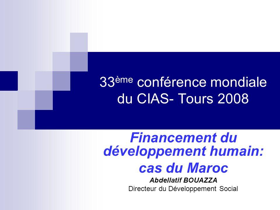33 ème conférence mondiale du CIAS- Tours 2008 Financement du développement humain: cas du Maroc Abdellatif BOUAZZA Directeur du Développement Social