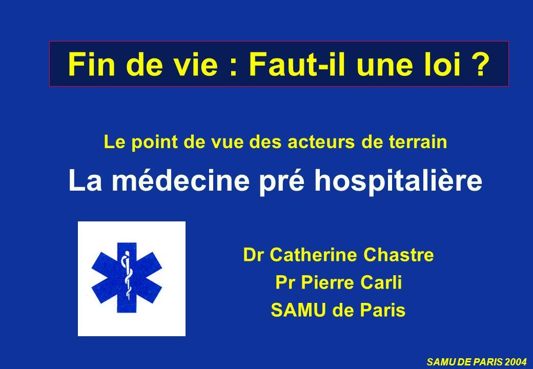 SAMU DE PARIS 2004 Fin de vie : Faut-il une loi ? Le point de vue des acteurs de terrain La médecine pré hospitalière Dr Catherine Chastre Pr Pierre C