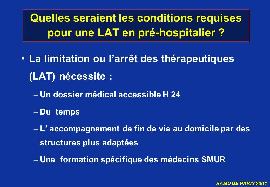 SAMU DE PARIS 2004 Quelles seraient les conditions requises pour une LAT en pré-hospitalier ? La limitation ou larrêt des thérapeutiques (LAT) nécessi