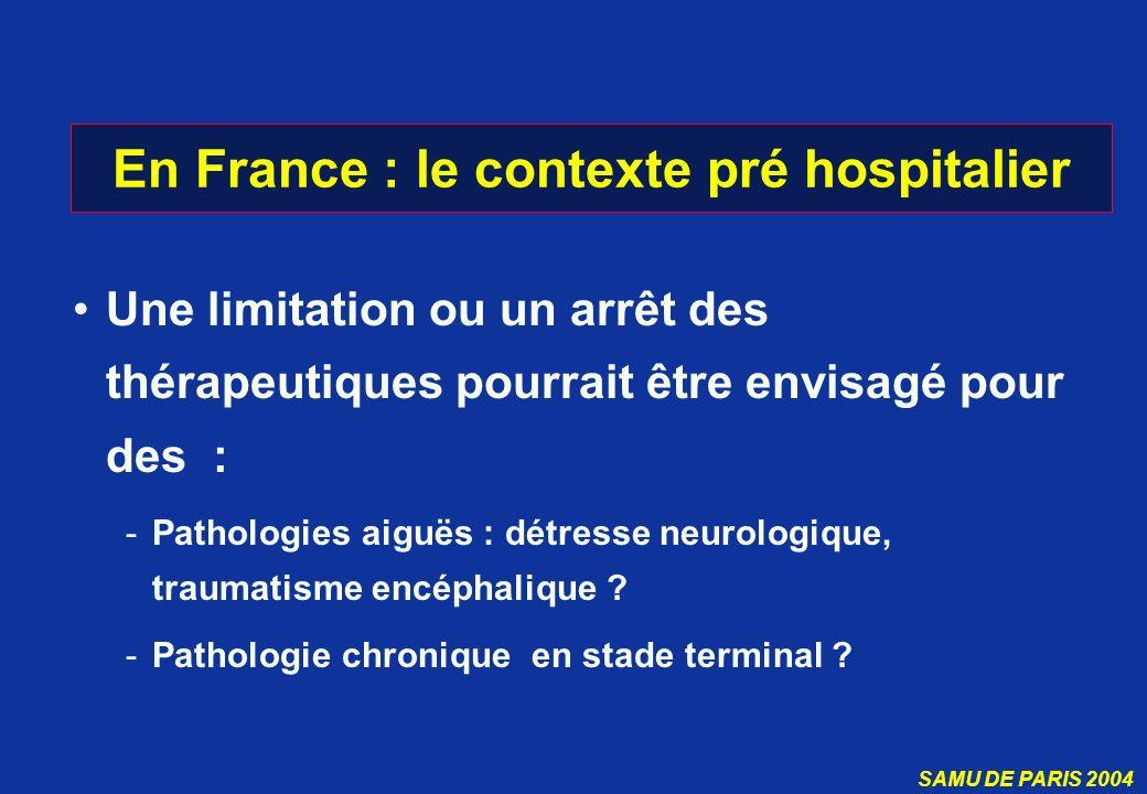 SAMU DE PARIS 2004 En France : le contexte pré hospitalier Une limitation ou un arrêt des thérapeutiques pourrait être envisagé pour des : -Pathologie