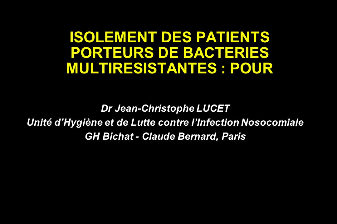 ISOLEMENT DES PATIENTS PORTEURS DE BACTERIES MULTIRESISTANTES : POUR Dr Jean-Christophe LUCET Unité dHygiène et de Lutte contre lInfection Nosocomiale