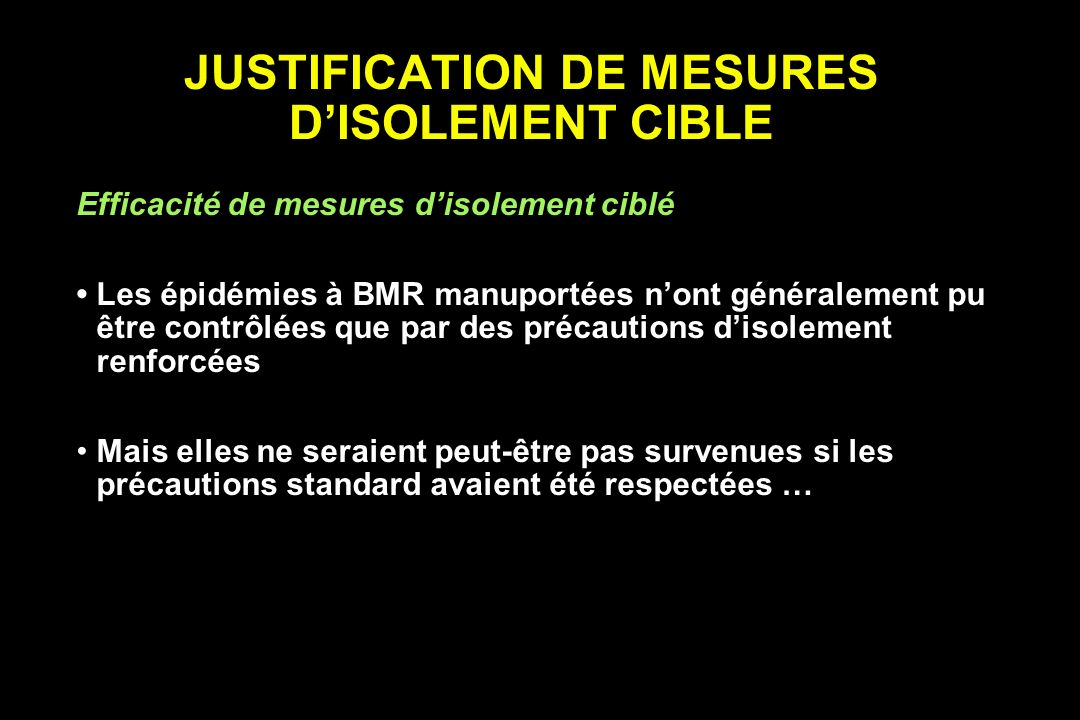 JUSTIFICATION DE MESURES DISOLEMENT CIBLE Efficacité de mesures disolement ciblé Les épidémies à BMR manuportées nont généralement pu être contrôlées