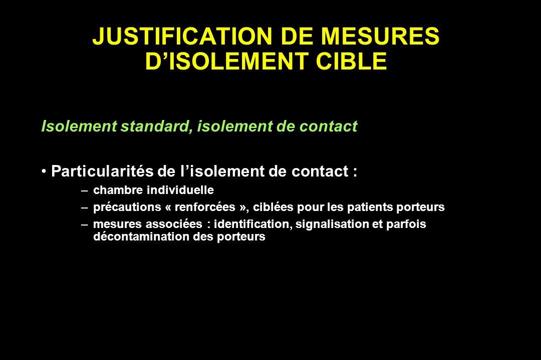 JUSTIFICATION DE MESURES DISOLEMENT CIBLE Isolement standard, isolement de contact Particularités de lisolement de contact : –chambre individuelle –pr