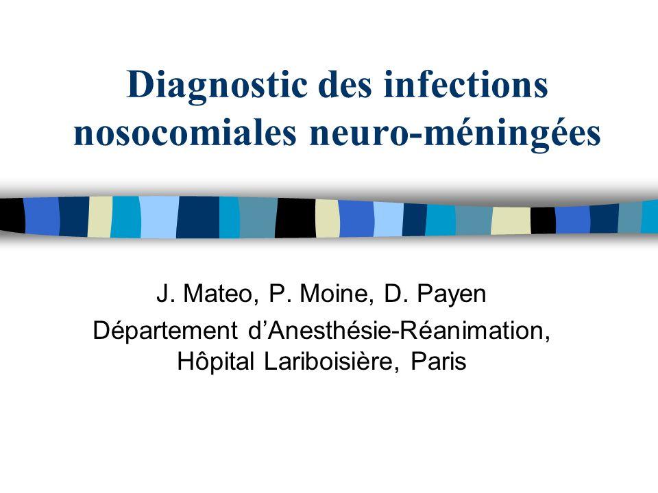 Diagnostic des infections nosocomiales neuro-méningées J. Mateo, P. Moine, D. Payen Département dAnesthésie-Réanimation, Hôpital Lariboisière, Paris