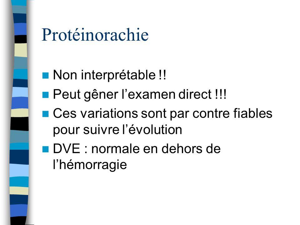 Protéinorachie Non interprétable !! Peut gêner lexamen direct !!! Ces variations sont par contre fiables pour suivre lévolution DVE : normale en dehor