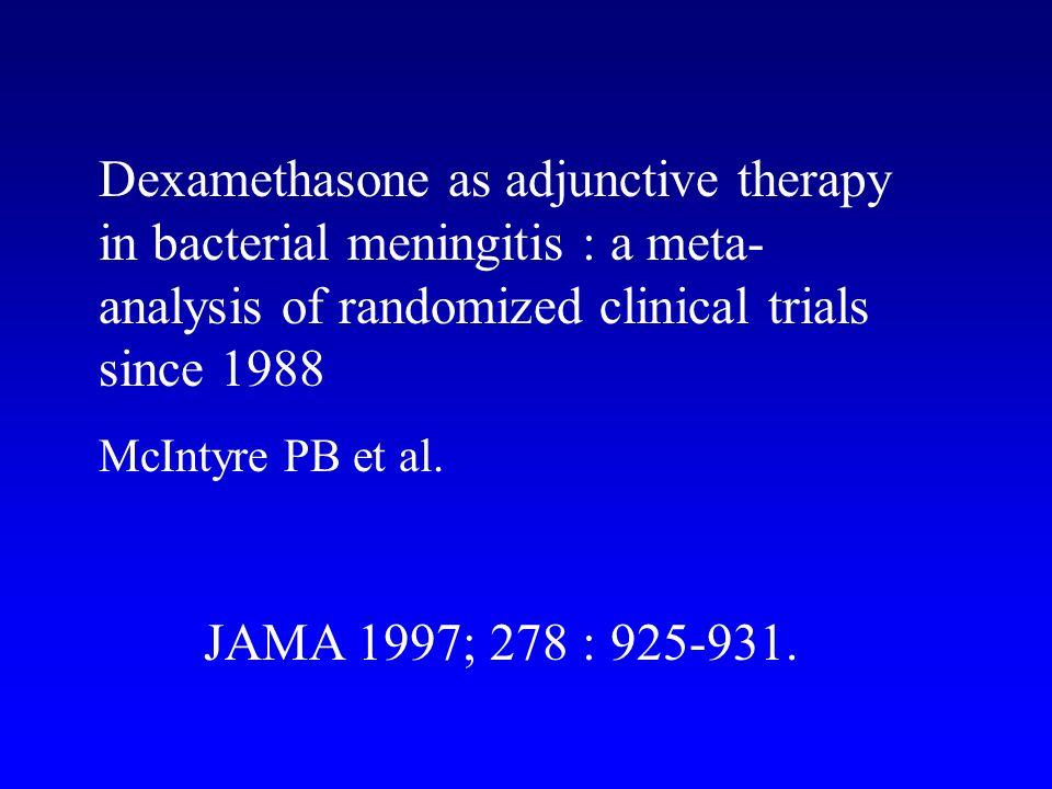 Dexamethasone as adjunctive therapy in bacterial meningitis : a meta- analysis of randomized clinical trials since 1988 McIntyre PB et al. JAMA 1997;