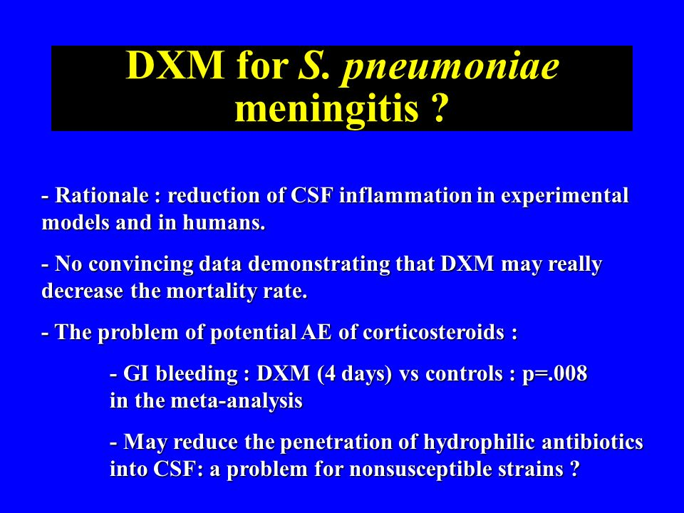 DXM for S. pneumoniae meningitis ? - Rationale : reduction of CSF inflammation in experimental models and in humans. - No convincing data demonstratin