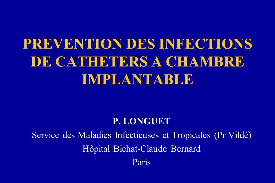 PREVENTION DES INFECTIONS DE CATHETERS A CHAMBRE IMPLANTABLE P. LONGUET Service des Maladies Infectieuses et Tropicales (Pr Vildé) Hôpital Bichat-Clau