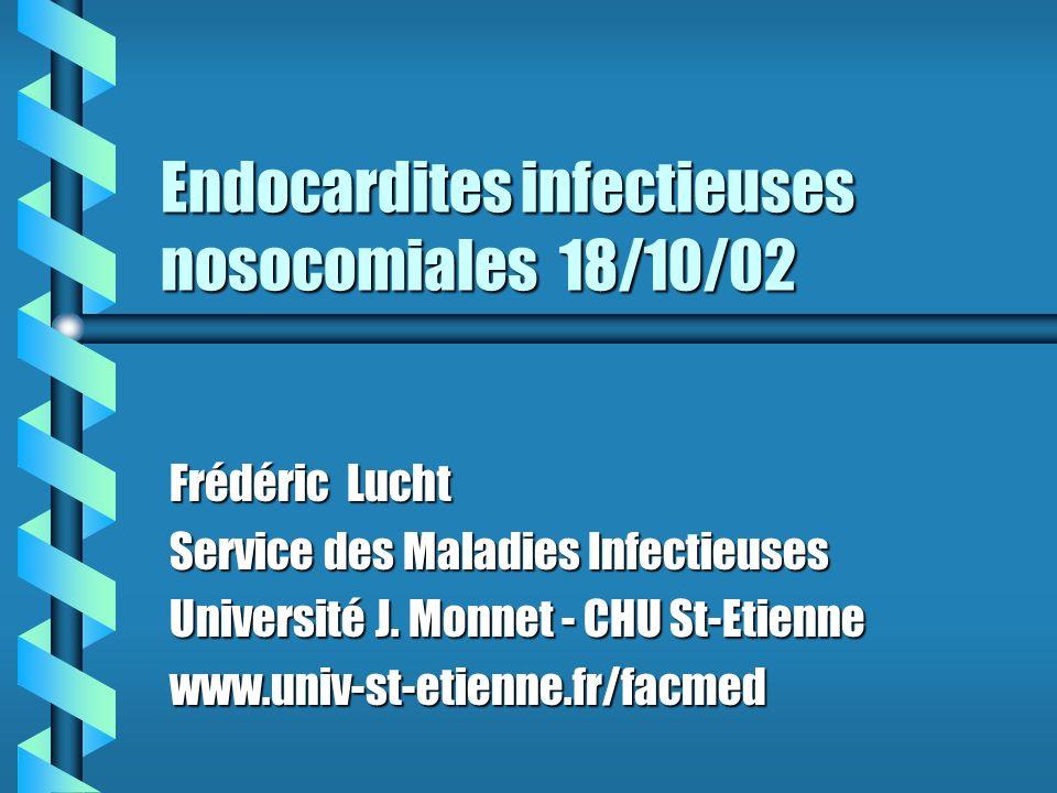 Endocardites infectieuses nosocomiales 18/10/02 Frédéric Lucht Service des Maladies Infectieuses Université J. Monnet - CHU St-Etienne www.univ-st-eti