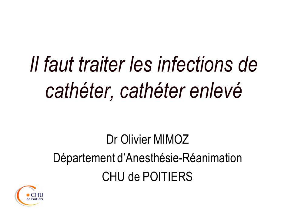 Il faut traiter les infections de cathéter, cathéter enlevé Dr Olivier MIMOZ Département dAnesthésie-Réanimation CHU de POITIERS