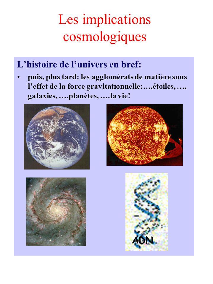 Les implications cosmologiques Lhistoire de lunivers en bref: puis, plus tard: les agglomérats de matière sous leffet de la force gravitationnelle:….é