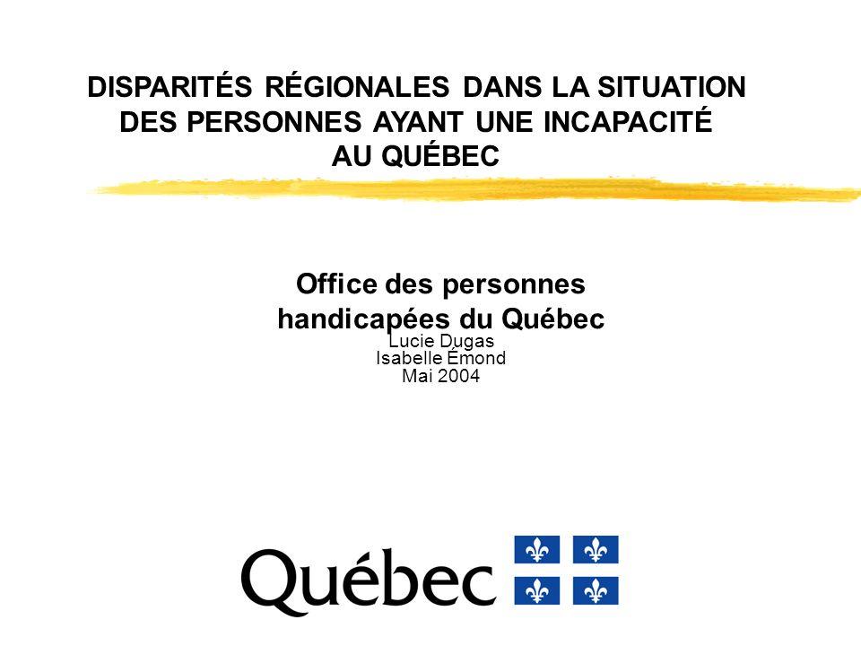 DISPARITÉS RÉGIONALES DANS LA SITUATION DES PERSONNES AYANT UNE INCAPACITÉ AU QUÉBEC Office des personnes handicapées du Québec Lucie Dugas Isabelle Émond Mai 2004