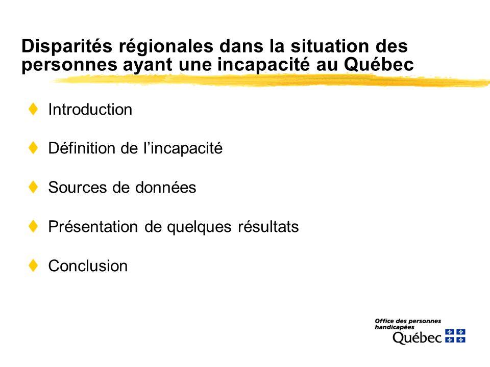 Disparités régionales dans la situation des personnes ayant une incapacité au Québec tIntroduction tDéfinition de lincapacité tSources de données tPrésentation de quelques résultats tConclusion