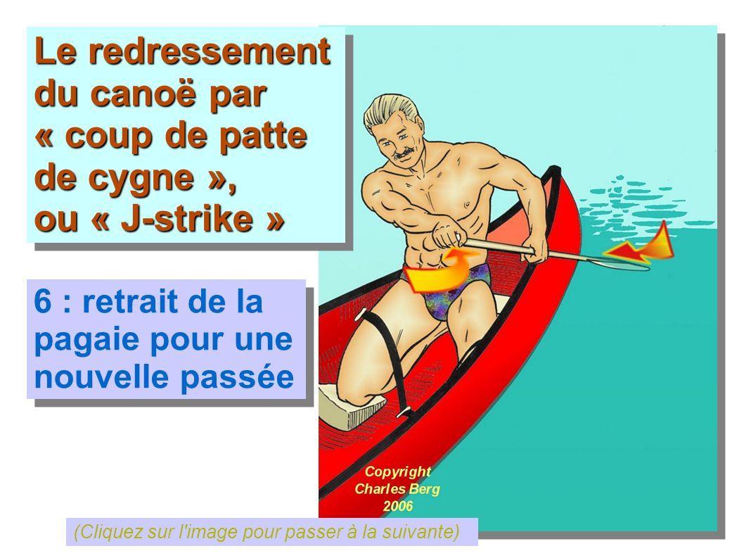 Le redressement du canoë par « coup de patte de cygne », ou « J-strike » Le redressement du canoë par « coup de patte de cygne », ou « J-strike » 6 :