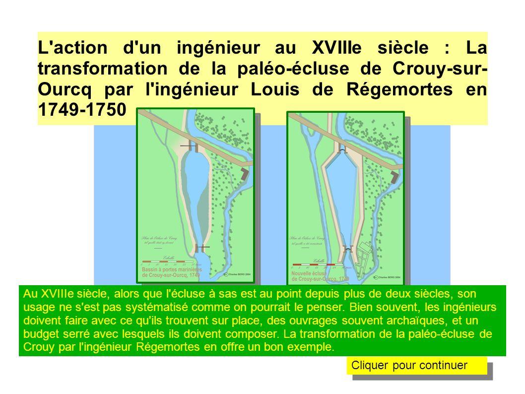 La transformation de la paléo-écluse de Crouy- sur-Ourcq par l ingénieur Louis de Régemortes en 1749-1750 Lorsqu il arrive en 1749 pour moderniser l Ourcq à la demande du Duc d Orléans, l ingénieur Régemorte trouve des ouvrages déjà très archaïques pour l époque : des pertuis et des « bassins à portes marinières » ou « paléo-écluses ».