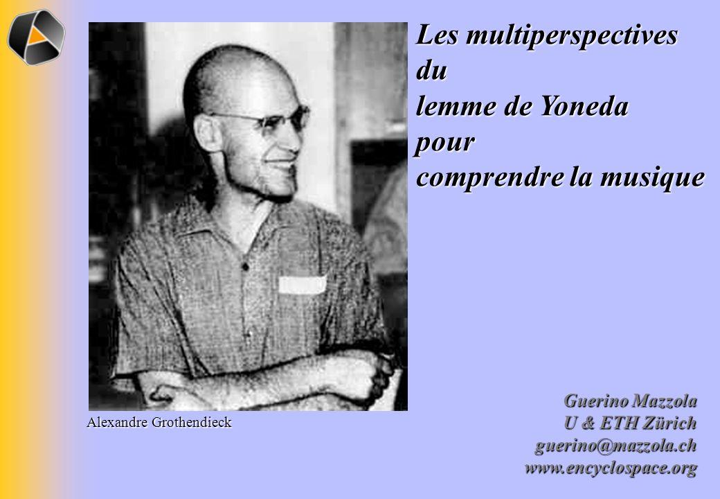 Guerino Mazzola U & ETH Zürich guerino@mazzola.chwww.encyclospace.org Les multiperspectives du lemme de Yoneda pour comprendre la musique Alexandre Gr