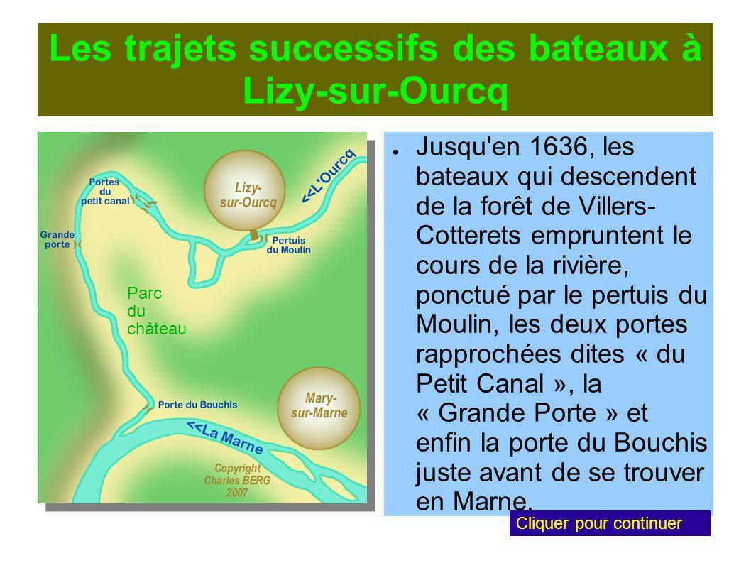 Les trajets successifs des bateaux à Lizy-sur-Ourcq Jusqu en 1636, les bateaux qui descendent de la forêt de Villers- Cotterets empruntent le cours de la rivière, ponctué par le pertuis du Moulin, les deux portes rapprochées dites « du Petit Canal », la « Grande Porte » et enfin la porte du Bouchis juste avant de se trouver en Marne.
