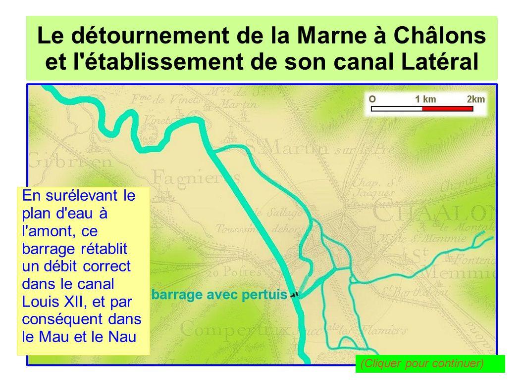 Le détournement de la Marne à Châlons pour l établissement de son canal Latéral Le détournement de la Marne à Châlons et l établissement de son canal Latéral Mais ce barrage, trop sommaire, est emporté régulièrement par les crues...