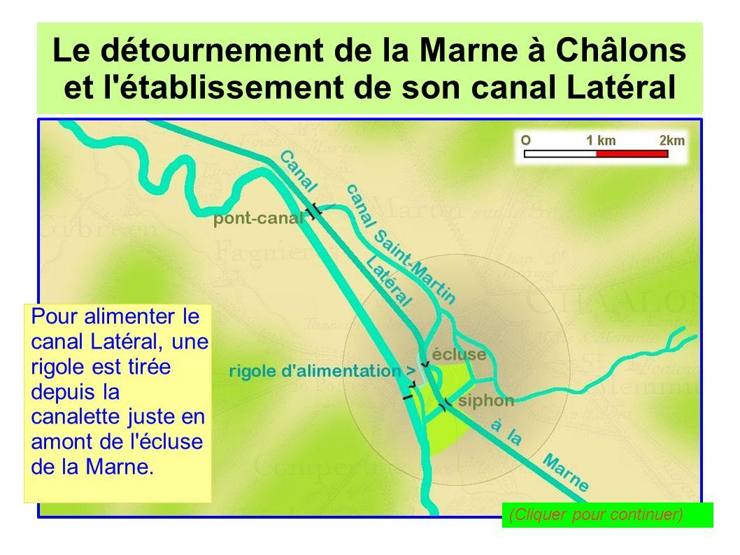 Le détournement de la Marne à Châlons pour l établissement de son canal Latéral Le détournement de la Marne à Châlons et l établissement de son canal Latéral Cette rigole débouche dans le canal juste à l aval de l écluse de Châlons, face à l entrée du canal Saint- Martin.