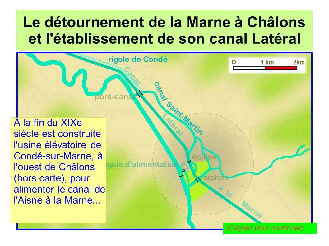 Le détournement de la Marne à Châlons pour l établissement de son canal Latéral Le détournement de la Marne à Châlons et l établissement de son canal Latéral Cette usine élévatoire fonctionne grâce à l électricité fournie par la chute d eau d une rigole tirée du canal Saint- Martin, la « rigole de Condé » (tout en haut de la carte).