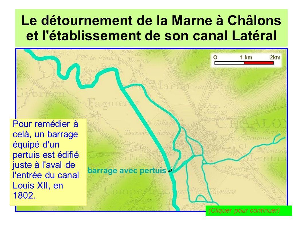 Le détournement de la Marne à Châlons pour l établissement de son canal Latéral Le détournement de la Marne à Châlons et l établissement de son canal Latéral En surélevant le plan d eau à l amont, ce barrage rétablit un débit correct dans le canal Louis XII, et par conséquent dans le Mau et le Nau (Cliquer pour continuer)