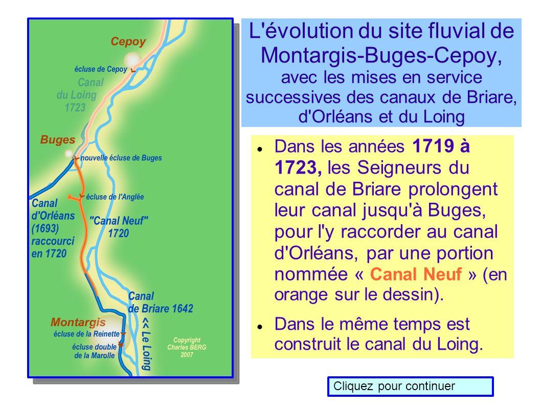 L évolution du site fluvial de Montargis-Buges-Cepoy, avec les mises en service successives des canaux de Briare, d Orléans et du Loing Dans les années 1719 à 1723, les Seigneurs du canal de Briare prolongent leur canal jusqu à Buges, pour l y raccorder au canal d Orléans, par une portion nommée « Canal Neuf » (en orange sur le dessin).