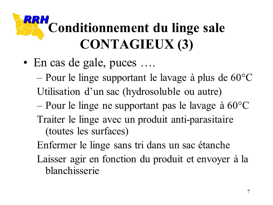 7 Conditionnement du linge sale CONTAGIEUX (3) En cas de gale, puces …. –Pour le linge supportant le lavage à plus de 60°C Utilisation dun sac (hydros