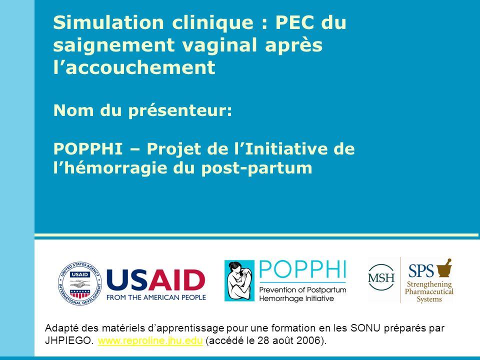 Simulation clinique : PEC du saignement vaginal après laccouchement Nom du présenteur: POPPHI – Projet de lInitiative de lhémorragie du post-partum Ad