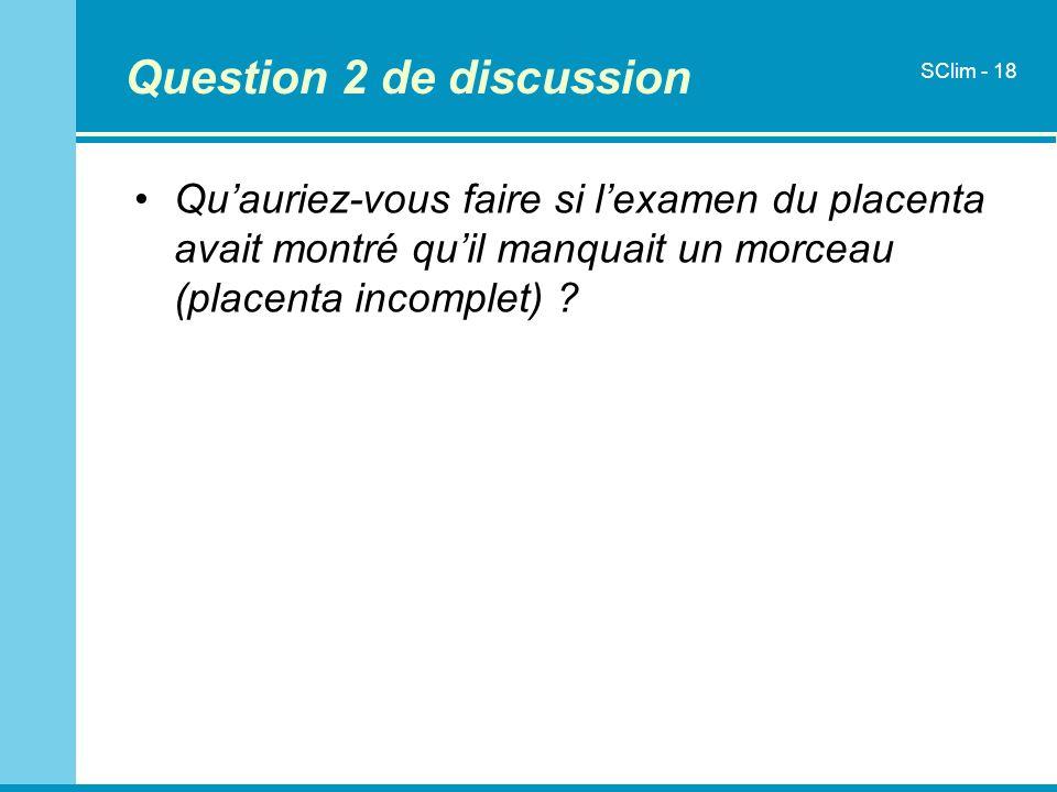 Question 2 de discussion Quauriez-vous faire si lexamen du placenta avait montré quil manquait un morceau (placenta incomplet) ? SClim - 18