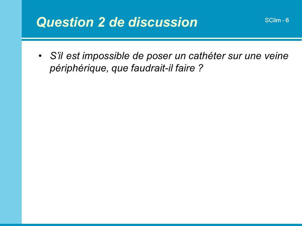 Question 2 de discussion Sil est impossible de poser un cathéter sur une veine périphérique, que faudrait-il faire ? SClim - 6